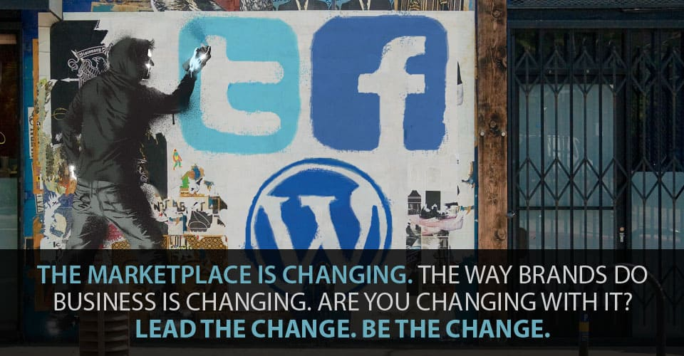 The Marketplace is Changing. The Way Brands Do Business is Changing. Are You Changing With It? Lead the Change. Be the Change.